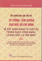 """Đề cương học tập chủ đề tư tưởng, tấm gương đạo đức Hồ Chí Minh về xây dựng Đảng ta thực sự trong sạch, vững mạnh """"là đạo đức, là văn minh"""""""