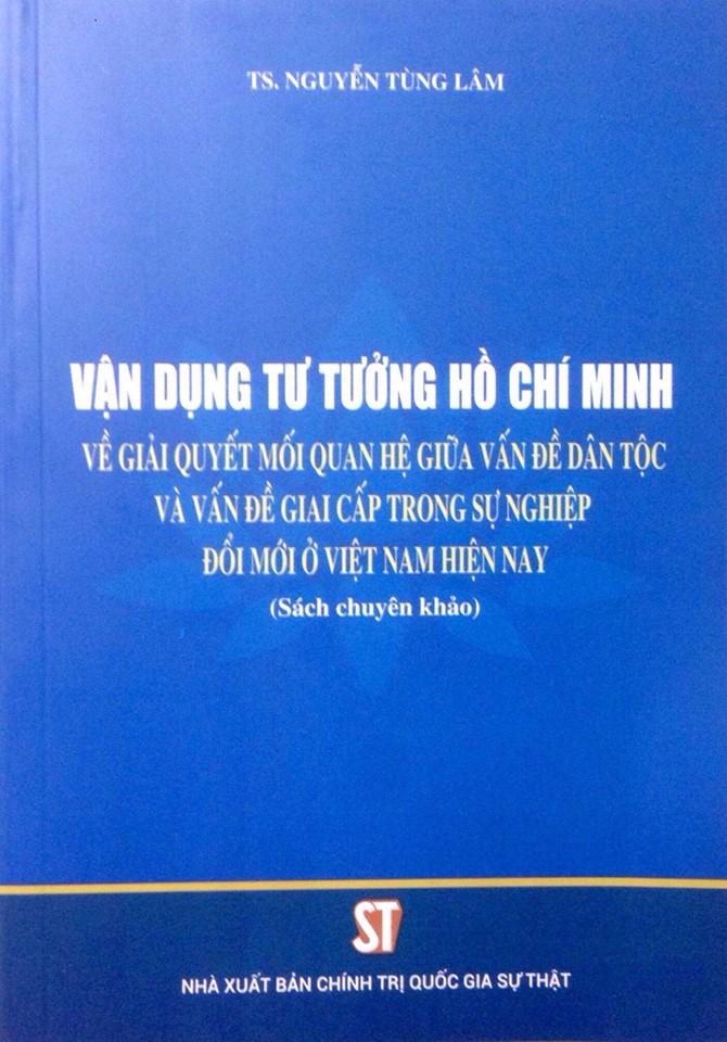 Vận dụng tư tưởng Hồ Chí Minh về giải quyết các mối quan hệ giữa vấn đề dân tộc và vấn đề giai cấp trong sự nghiệp đổi mới ở Việt Nam hiện nay (Sách chuyên khảo)