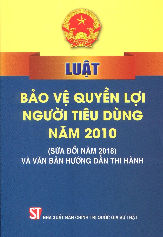 Luật Bảo vệ quyền lợi người tiêu dùng năm 2010 (sửa đổi năm 2018) và văn bản hướng dẫn thi hành