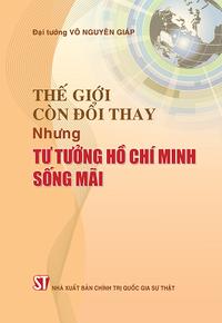 Thế giới còn đổi thay nhưng tư tưởng Hồ Chí Minh sống mãi (Xuất bản lần thứ ba)