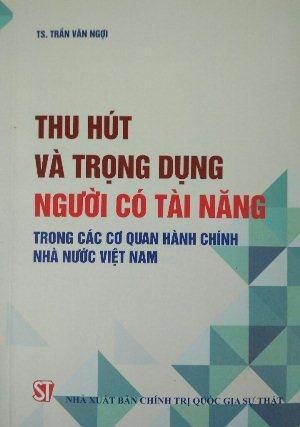 Thu hút và trọng dụng người có tài năng trong các cơ quan hành chính nhà nước Việt Nam